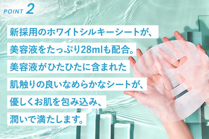 新採用のホワイトシルキーシートが、美容液をたっぷり28mlも配合。美容液がひたひたに含まれた肌触りの良いなめらかなシートが、優しくお肌を包み込み、潤いで満たします。